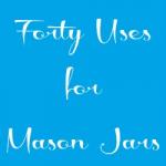 Uses for Mason Jars - The Food Edition
